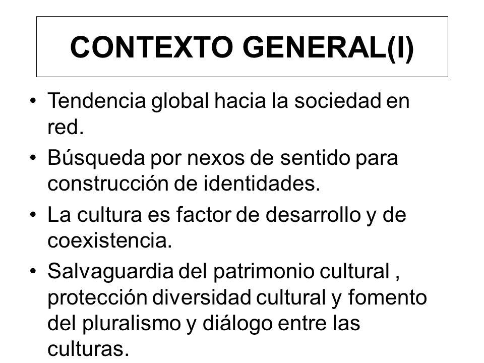 CONTEXTO GENERAL(I) Tendencia global hacia la sociedad en red. Búsqueda por nexos de sentido para construcción de identidades. La cultura es factor de