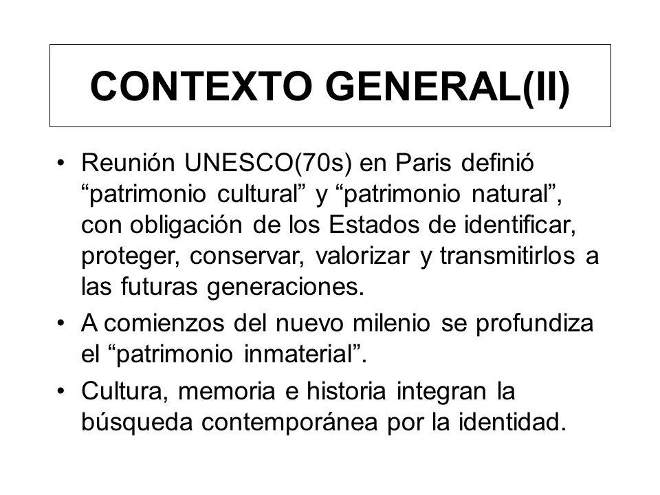 CONTEXTO GENERAL(II) Reunión UNESCO(70s) en Paris definió patrimonio cultural y patrimonio natural, con obligación de los Estados de identificar, prot