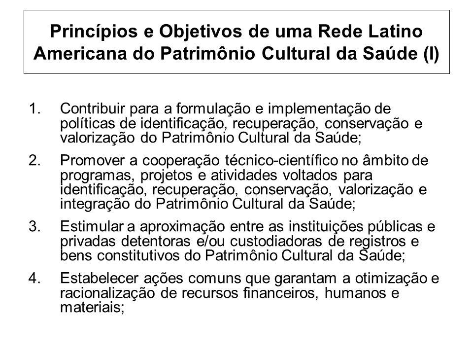 Princípios e Objetivos de uma Rede Latino Americana do Patrimônio Cultural da Saúde (I) 1.Contribuir para a formulação e implementação de políticas de