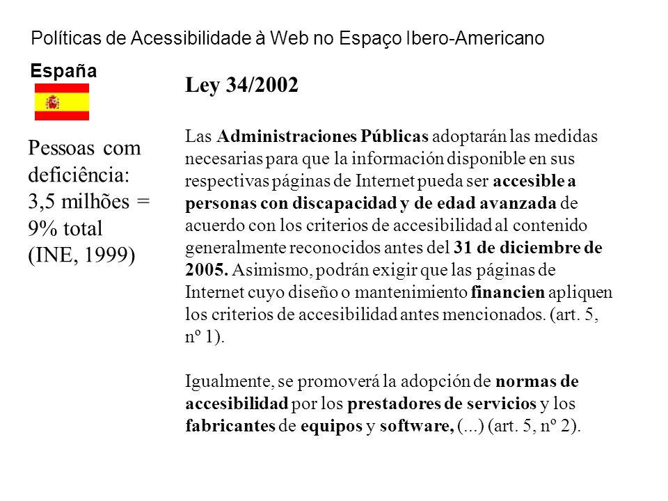 Políticas de Acessibilidade à Web no Espaço Ibero-Americano España Pessoas com deficiência: 3,5 milhões = 9% total (INE, 1999) Ley 34/2002 Las Adminis