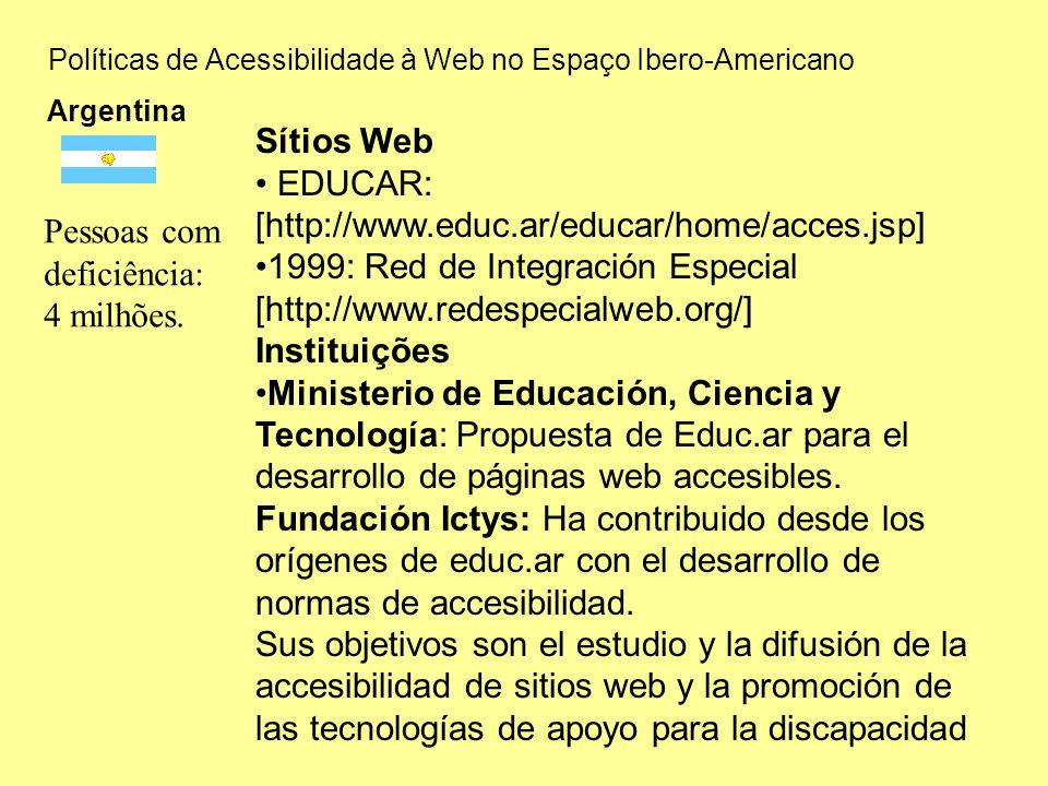Políticas de Acessibilidade à Web no Espaço Ibero-Americano Argentina Sítios Web EDUCAR: [http://www.educ.ar/educar/home/acces.jsp] 1999: Red de Integración Especial [http://www.redespecialweb.org/] Instituições Ministerio de Educación, Ciencia y Tecnología: Propuesta de Educ.ar para el desarrollo de páginas web accesibles.