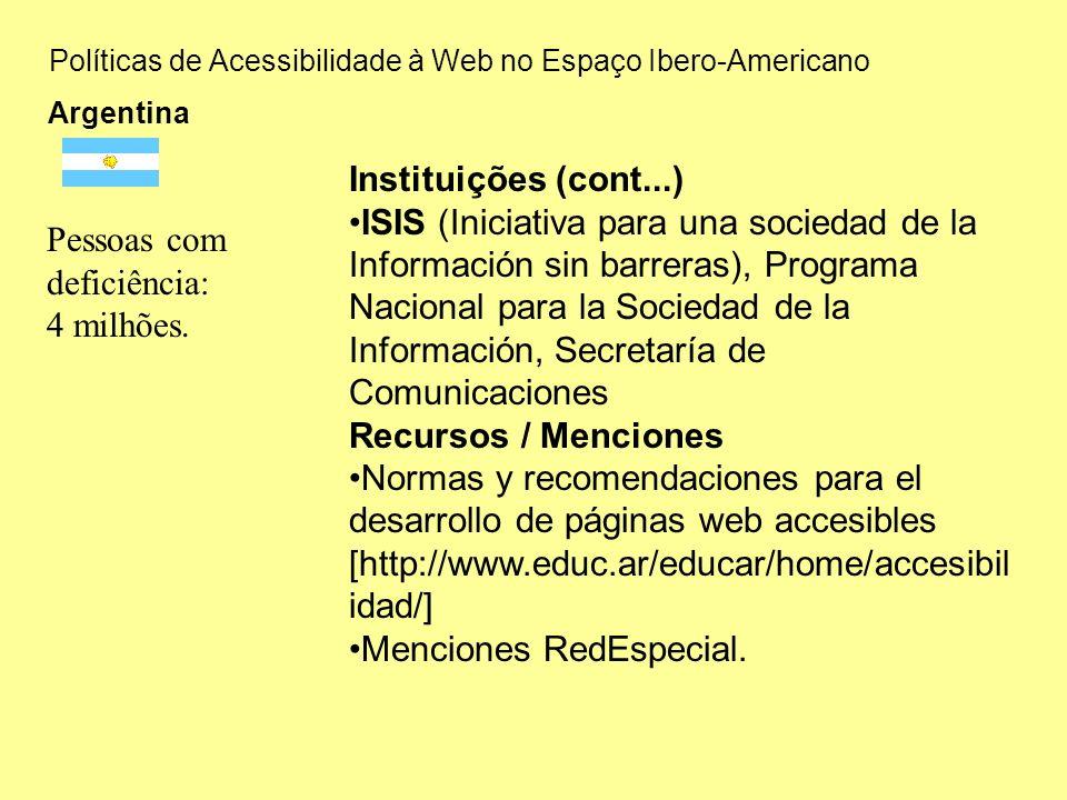 Políticas de Acessibilidade à Web no Espaço Ibero-Americano Argentina Instituições (cont...) ISIS (Iniciativa para una sociedad de la Información sin barreras), Programa Nacional para la Sociedad de la Información, Secretaría de Comunicaciones Recursos / Menciones Normas y recomendaciones para el desarrollo de páginas web accesibles [http://www.educ.ar/educar/home/accesibil idad/] Menciones RedEspecial.