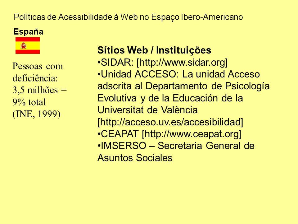 Políticas de Acessibilidade à Web no Espaço Ibero-Americano España Sítios Web / Instituições SIDAR: [http://www.sidar.org] Unidad ACCESO: La unidad Acceso adscrita al Departamento de Psicología Evolutiva y de la Educación de la Universitat de València [http://acceso.uv.es/accesibilidad] CEAPAT [http://www.ceapat.org] IMSERSO – Secretaria General de Asuntos Sociales Pessoas com deficiência: 3,5 milhões = 9% total (INE, 1999)