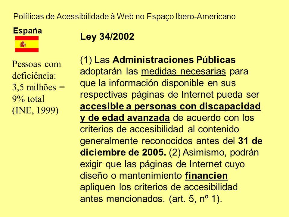 Políticas de Acessibilidade à Web no Espaço Ibero-Americano España Pessoas com deficiência: 3,5 milhões = 9% total (INE, 1999) Ley 34/2002 (1) Las Administraciones Públicas adoptarán las medidas necesarias para que la información disponible en sus respectivas páginas de Internet pueda ser accesible a personas con discapacidad y de edad avanzada de acuerdo con los criterios de accesibilidad al contenido generalmente reconocidos antes del 31 de diciembre de 2005.