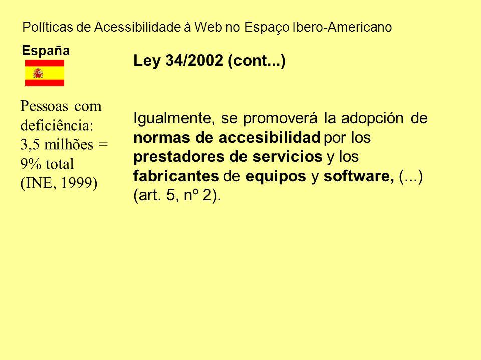 Políticas de Acessibilidade à Web no Espaço Ibero-Americano España Pessoas com deficiência: 3,5 milhões = 9% total (INE, 1999) Ley 34/2002 (cont...) Igualmente, se promoverá la adopción de normas de accesibilidad por los prestadores de servicios y los fabricantes de equipos y software, (...) (art.