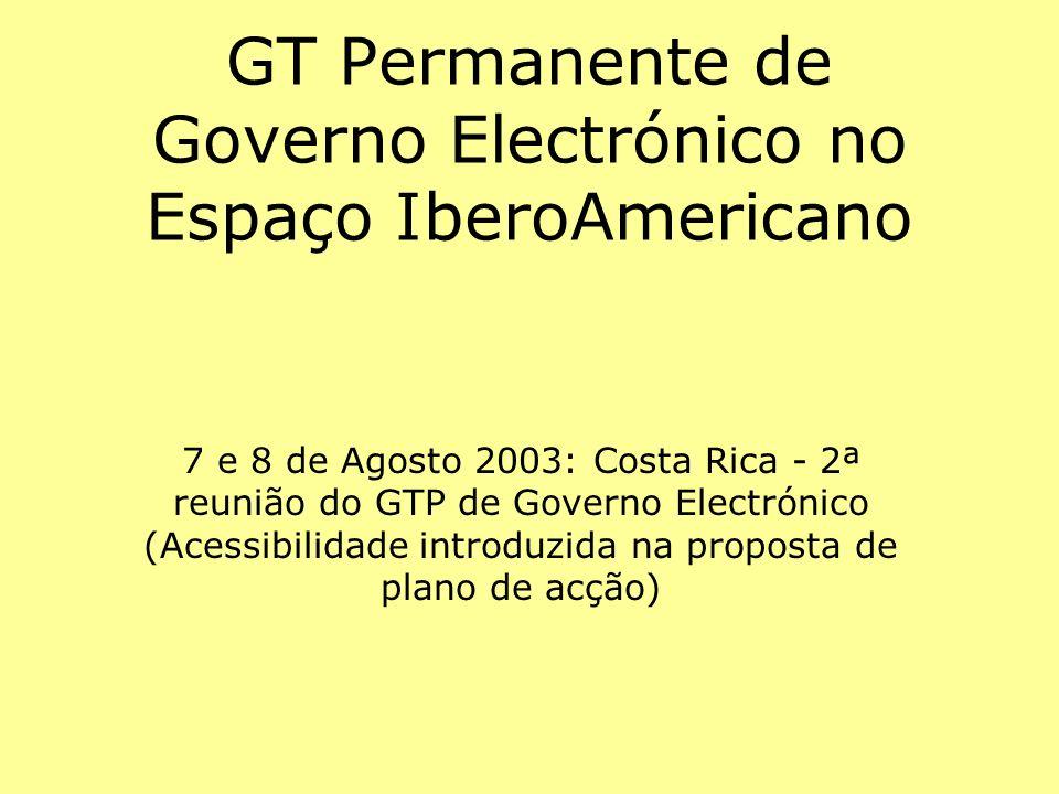 GT Permanente de Governo Electrónico no Espaço IberoAmericano 7 e 8 de Agosto 2003: Costa Rica - 2ª reunião do GTP de Governo Electrónico (Acessibilidade introduzida na proposta de plano de acção)