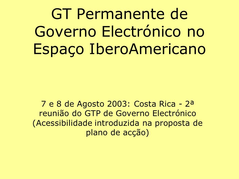 GT Permanente de Governo Electrónico no Espaço IberoAmericano 7 e 8 de Agosto 2003: Costa Rica - 2ª reunião do GTP de Governo Electrónico (Acessibilid