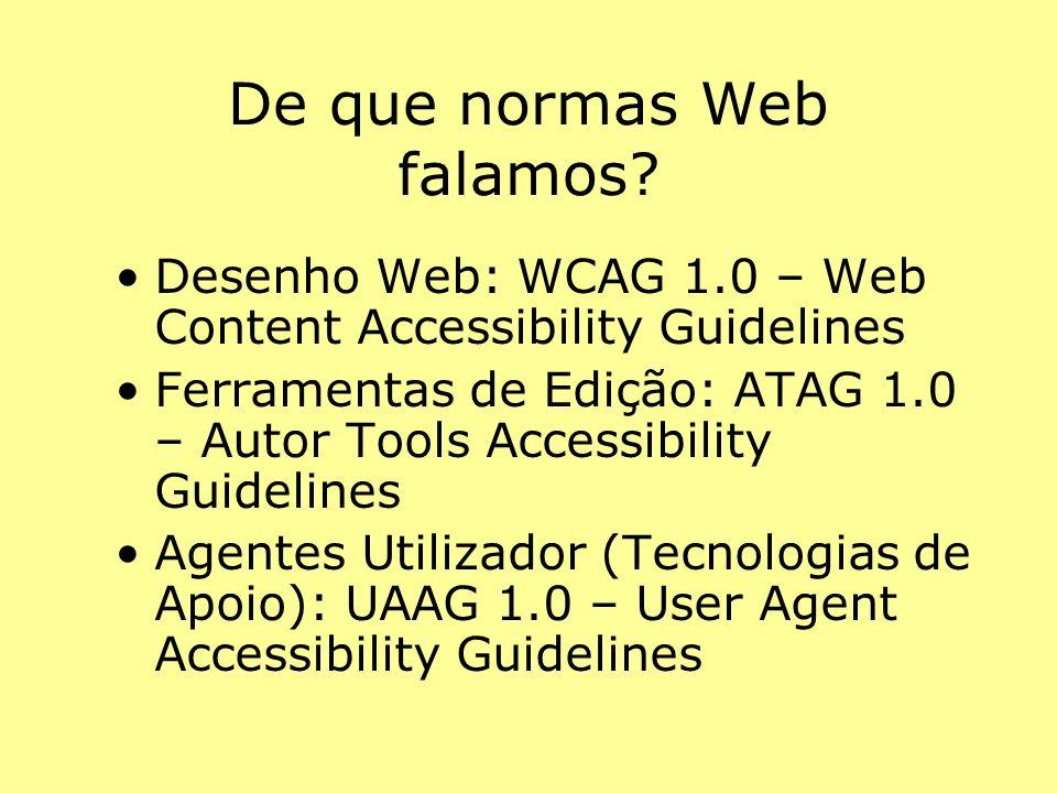 De que normas Web falamos? Desenho Web: WCAG 1.0 – Web Content Accessibility Guidelines Ferramentas de Edição: ATAG 1.0 – Autor Tools Accessibility Gu