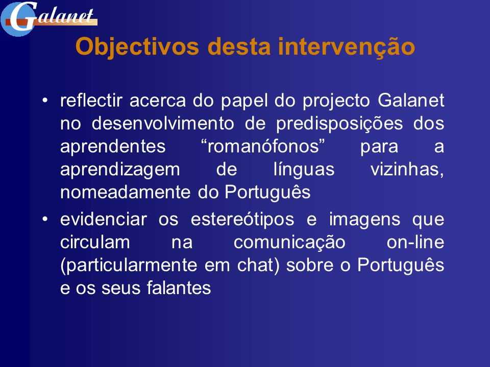 Imagens do Português em Galanet estudos prévios (LIDIL, SPDLL, BRASA): - imagens e estereótipos em relação: * facilidade / dificuldade de aprendizagem * estranheza / desconhecimento da língua - imagens e estereótipos acerca: * proximidade tipológica entre as LR * intercompreensão entre as LR