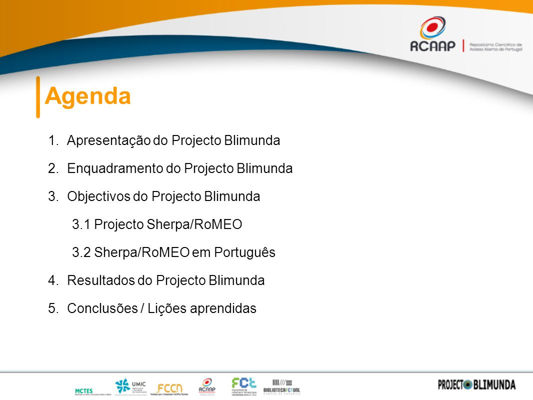 Agenda 1.Apresentação do Projecto Blimunda 2.Enquadramento do Projecto Blimunda 3.Objectivos do Projecto Blimunda 3.1 Projecto Sherpa/RoMEO 3.2 Sherpa/RoMEO em Português 4.Resultados do Projecto Blimunda 5.Conclusões / Lições aprendidas