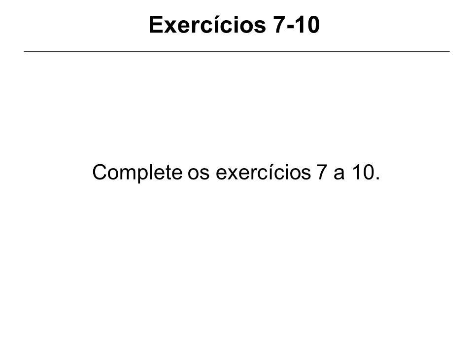Exercícios 7-10 Complete os exercícios 7 a 10.