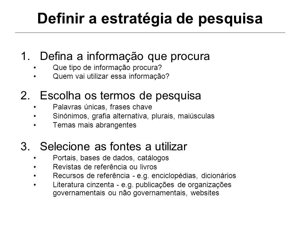 Definir a estratégia de pesquisa 1.Defina a informação que procura Que tipo de informação procura? Quem vai utilizar essa informação? 2.Escolha os ter