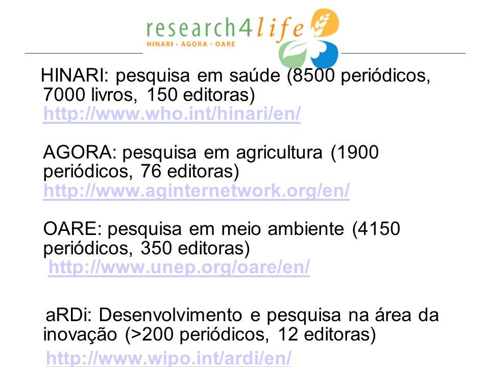 HINARI: pesquisa em saúde (8500 periódicos, 7000 livros, 150 editoras) http://www.who.int/hinari/en/ AGORA: pesquisa em agricultura (1900 periódicos,