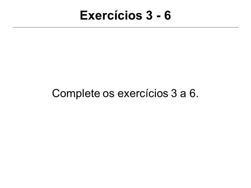 Exercícios 3 - 6 Complete os exercícios 3 a 6.