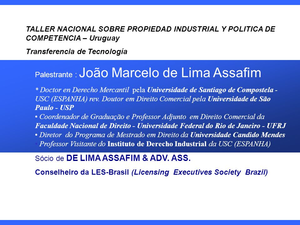 TALLER NACIONAL SOBRE PROPIEDAD INDUSTRIAL Y POLITICA DE COMPETENCIA – Uruguay Transferencia de Tecnología Palestrante : João Marcelo de Lima Assafim