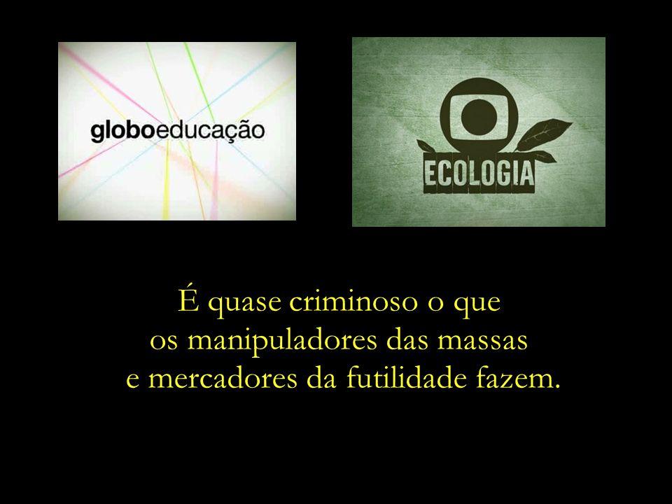 Para que Educação, para que Ecologia, se o que importa é alavancar as vendas dos anunciantes? Troque de carro, troque de celular, beba mais cerveja...