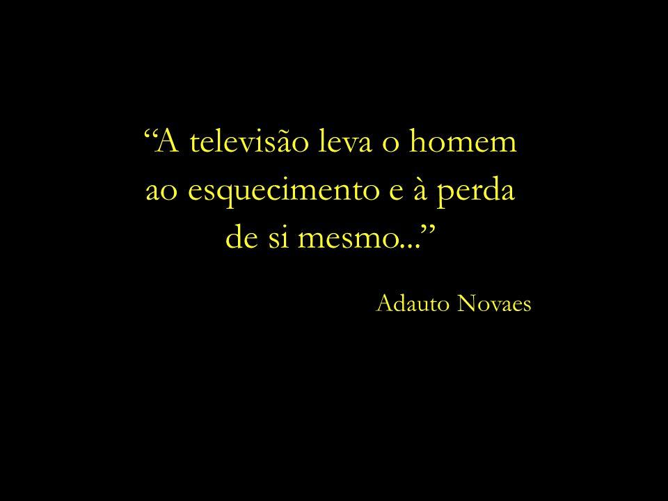 A televisão leva o homem ao esquecimento e à perda de si mesmo... Adauto Novaes