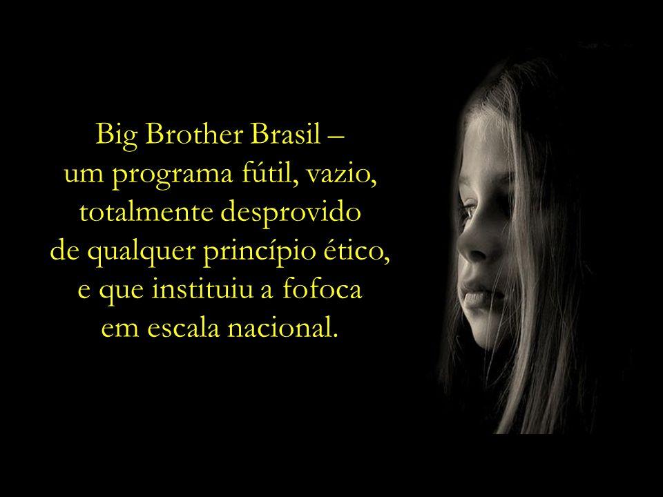 Big Brother Brasil – um programa fútil, vazio, totalmente desprovido de qualquer princípio ético, e que instituiu a fofoca em escala nacional.