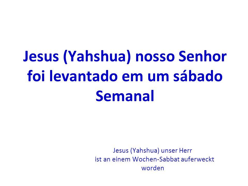 Jesus (Yahshua) nosso Senhor foi levantado em um sábado Semanal Jesus (Yahshua) unser Herr ist an einem Wochen-Sabbat auferweckt worden