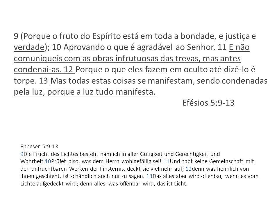 9 (Porque o fruto do Espírito está em toda a bondade, e justiça e verdade); 10 Aprovando o que é agradável ao Senhor. 11 E não comuniqueis com as obra