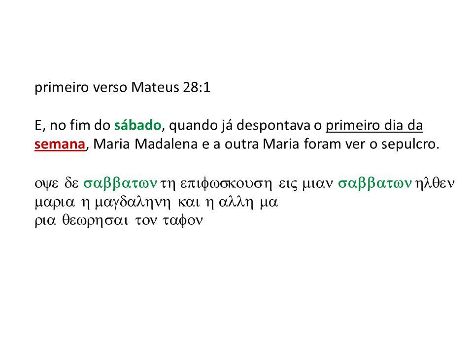 primeiro verso Mateus 28:1 E, no fim do sábado, quando já despontava o primeiro dia da semana, Maria Madalena e a outra Maria foram ver o sepulcro.