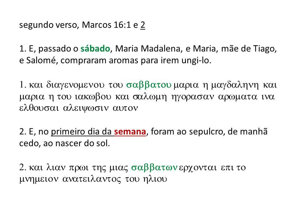 segundo verso, Marcos 16:1 e 2 1. E, passado o sábado, Maria Madalena, e Maria, mãe de Tiago, e Salomé, compraram aromas para irem ungi-lo. 2. E, no p
