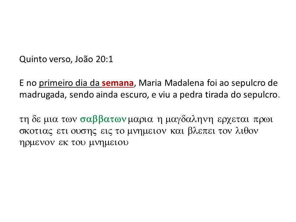 Quinto verso, João 20:1 E no primeiro dia da semana, Maria Madalena foi ao sepulcro de madrugada, sendo ainda escuro, e viu a pedra tirada do sepulcro