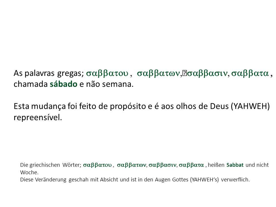 As palavras gregas; chamada sábado e não semana. Esta mudança foi feito de propósito e é aos olhos de Deus (YAHWEH) repreensível. Die griechischen Wör