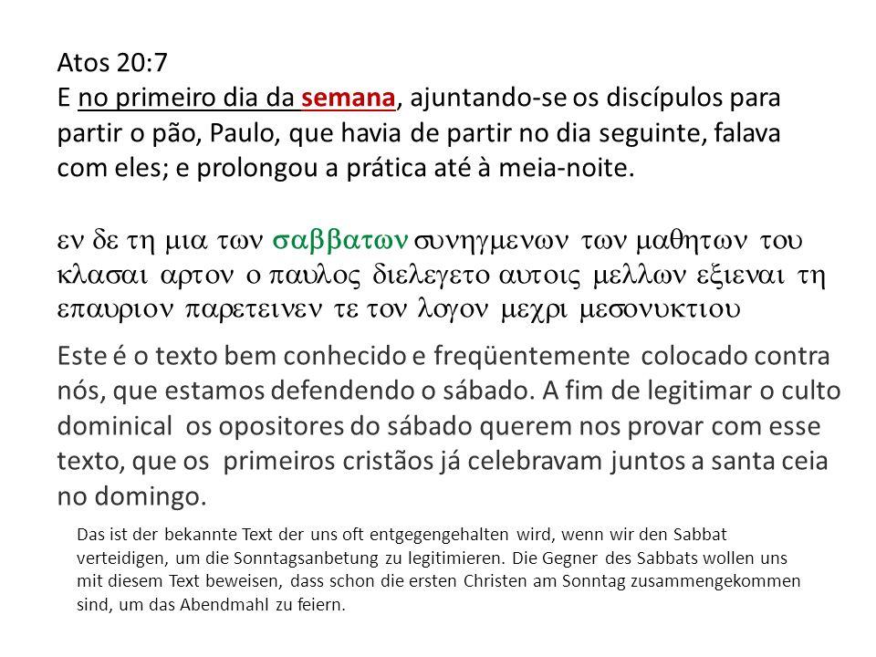 Atos 20:7 E no primeiro dia da semana, ajuntando-se os discípulos para partir o pão, Paulo, que havia de partir no dia seguinte, falava com eles; e pr