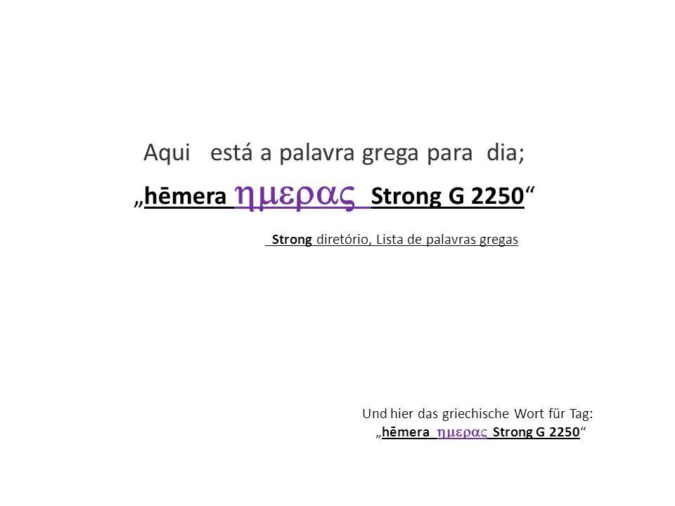 Und hier das griechische Wort für Tag: hēmera Strong G 2250 Aqui está a palavra grega para dia; hēmera Strong G 2250 Strong diretório, Lista de palavr