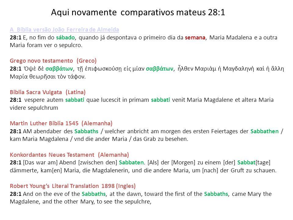 Aqui novamente comparativos mateus 28:1 A Bíblia versão João Ferreira de Almeida 28:1 E, no fim do sábado, quando já despontava o primeiro dia da sema
