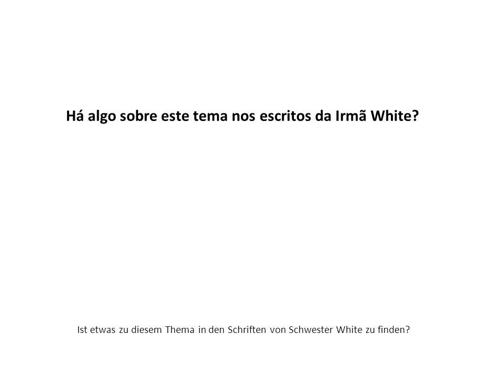 Há algo sobre este tema nos escritos da Irmã White? Ist etwas zu diesem Thema in den Schriften von Schwester White zu finden?