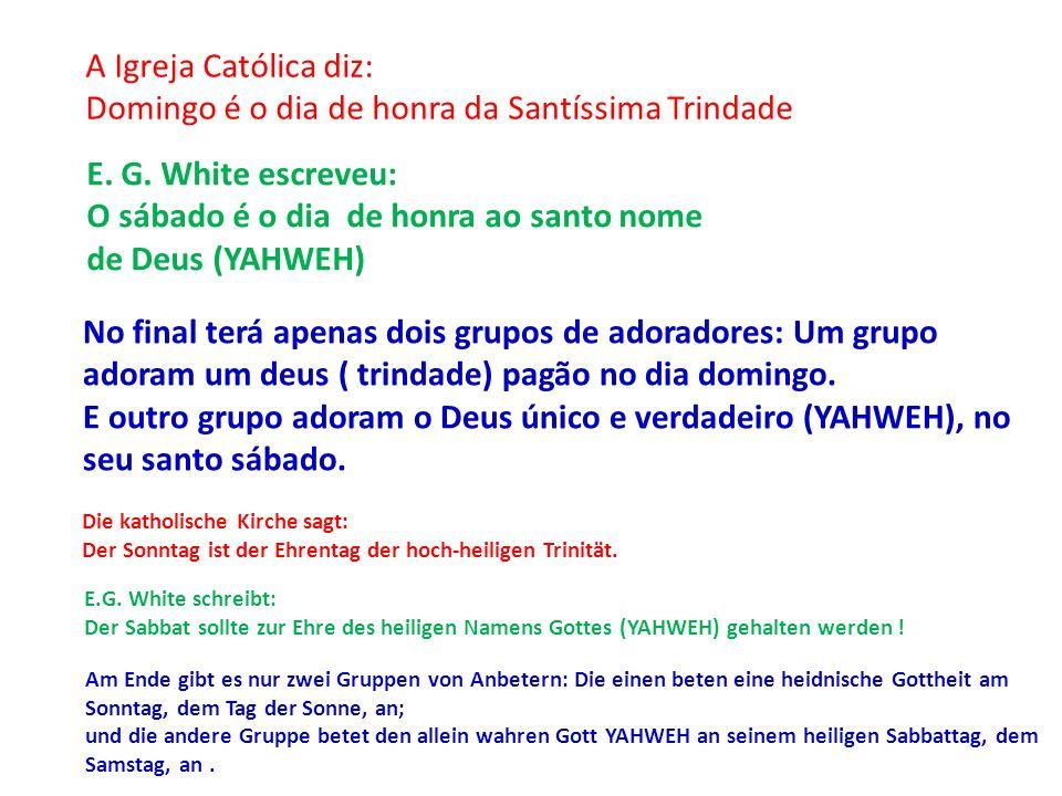 A Igreja Católica diz: Domingo é o dia de honra da Santíssima Trindade E. G. White escreveu: O sábado é o dia de honra ao santo nome de Deus (YAHWEH)