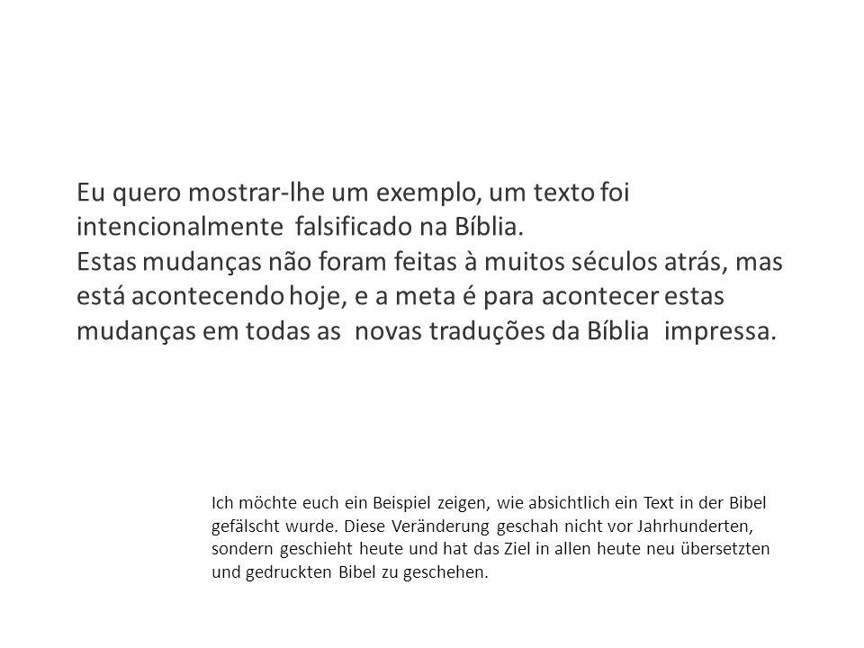 Eu quero mostrar-lhe um exemplo, um texto foi intencionalmente falsificado na Bíblia. Estas mudanças não foram feitas à muitos séculos atrás, mas está