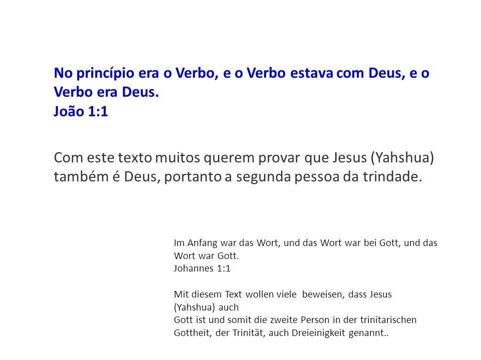 No princípio era o Verbo, e o Verbo estava com Deus, e o Verbo era Deus. João 1:1 Com este texto muitos querem provar que Jesus (Yahshua) também é Deu