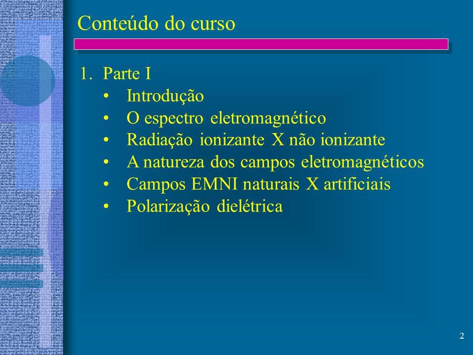 2 Conteúdo do curso 1.Parte I Introdução O espectro eletromagnético Radiação ionizante X não ionizante A natureza dos campos eletromagnéticos Campos E