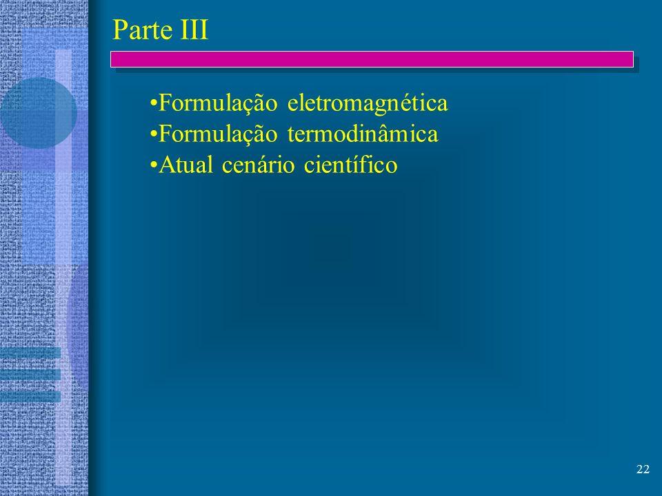 22 Parte III Formulação eletromagnética Formulação termodinâmica Atual cenário científico