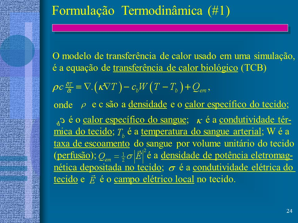 24 Formulação Termodinâmica (#1) O modelo de transferência de calor usado em uma simulação, é a equação de transferência de calor biológico (TCB) onde