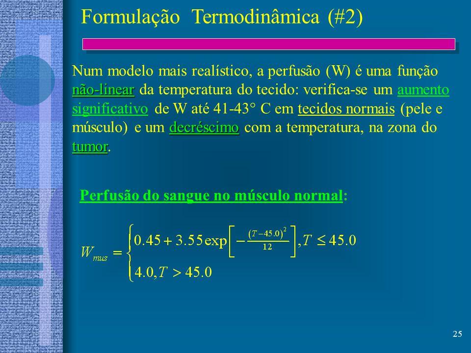 25 Formulação Termodinâmica (#2) não-linear decréscimo tumor Num modelo mais realístico, a perfusão (W) é uma função não-linear da temperatura do teci