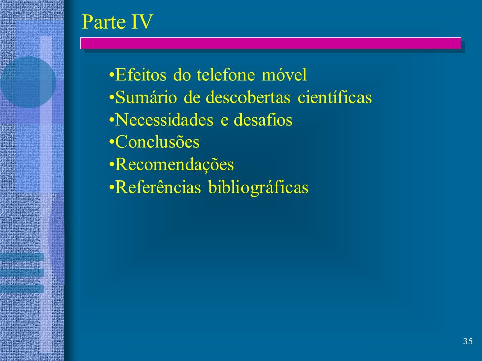 35 Parte IV Efeitos do telefone móvel Sumário de descobertas científicas Necessidades e desafios Conclusões Recomendações Referências bibliográficas