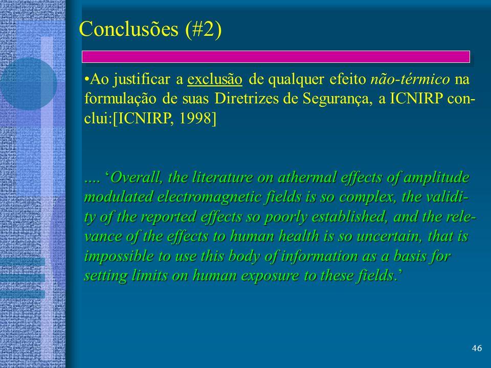 46 Conclusões (#2) Ao justificar a exclusão de qualquer efeito não-térmico na formulação de suas Diretrizes de Segurança, a ICNIRP con- clui:[ICNIRP,