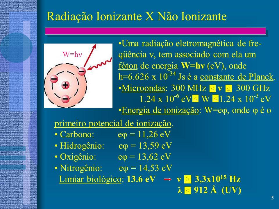 5 Radiação Ionizante X Não Ionizante W=hν Uma radiação eletromagnética de fre- qüência ν, tem associado com ela um fóton de energia W=hν (eV), onde h=