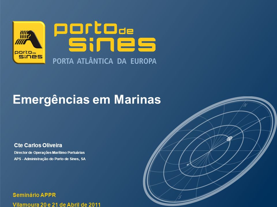 Emergências em Marinas Seminário APPR Vilamoura 20 e 21 de Abril de 2011 Cte Carlos Oliveira Director de Operações Marítimo Portuárias APS - Administr