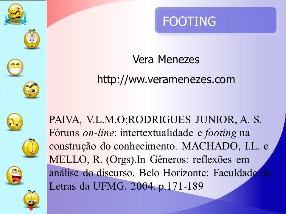 FOOTING Vera Menezes http://ww.veramenezes.com PAIVA, V.L.M.O;RODRIGUES JUNIOR, A. S. Fóruns on-line: intertextualidade e footing na construção do con