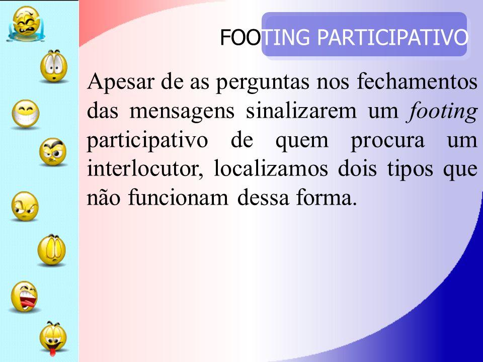 FOOTING PARTICIPATIVO Apesar de as perguntas nos fechamentos das mensagens sinalizarem um footing participativo de quem procura um interlocutor, local