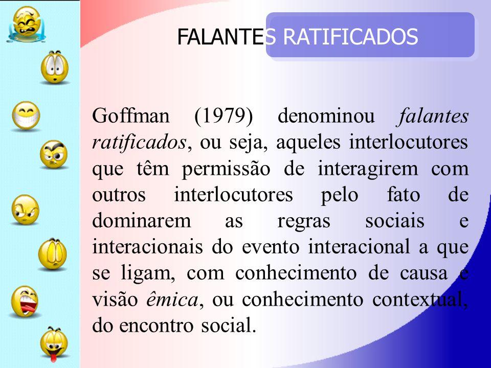 FALANTES RATIFICADOS Goffman (1979) denominou falantes ratificados, ou seja, aqueles interlocutores que têm permissão de interagirem com outros interl