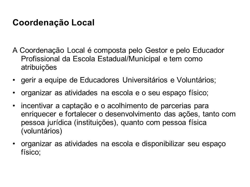 Coordenação Local A Coordenação Local é composta pelo Gestor e pelo Educador Profissional da Escola Estadual/Municipal e tem como atribuições gerir a