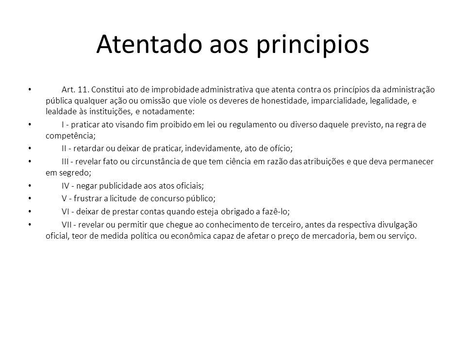 Atentado aos principios Art. 11. Constitui ato de improbidade administrativa que atenta contra os princípios da administração pública qualquer ação ou