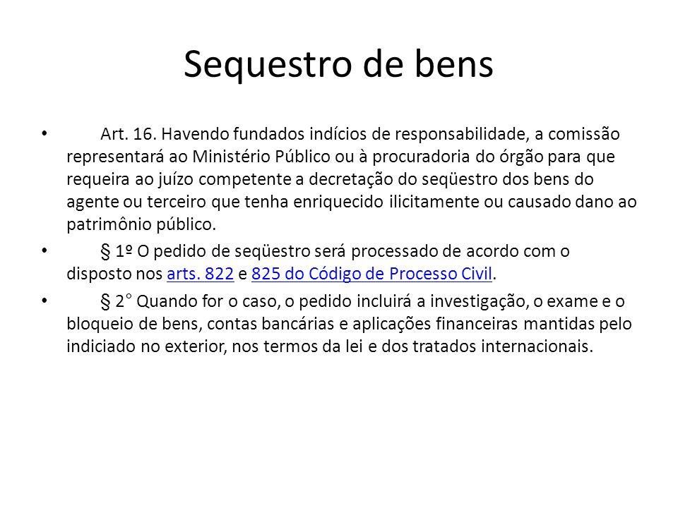 Sequestro de bens Art. 16. Havendo fundados indícios de responsabilidade, a comissão representará ao Ministério Público ou à procuradoria do órgão par