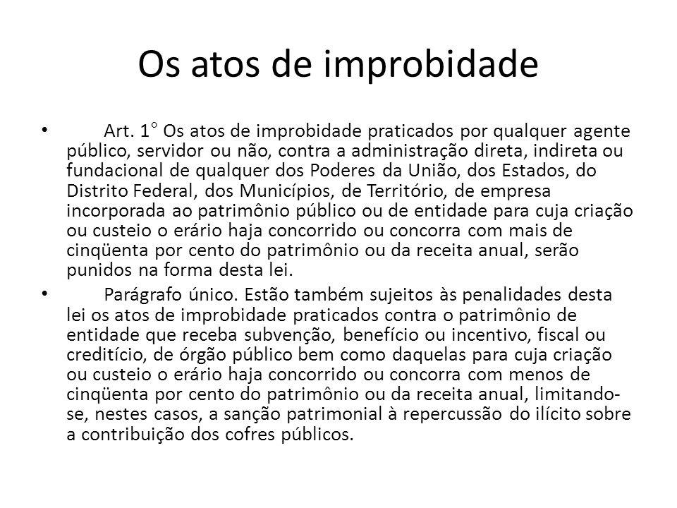 Os atos de improbidade Art. 1° Os atos de improbidade praticados por qualquer agente público, servidor ou não, contra a administração direta, indireta